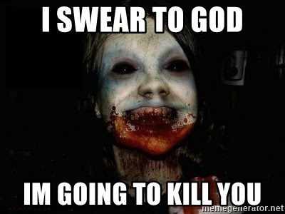 scary meme - i swear to god im going to kill you