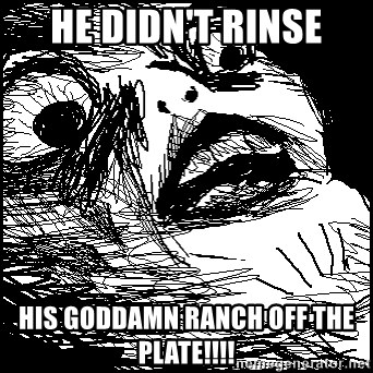 Surprised Chin - He didn't rinse HIS GODDAMN RANCH OFF THE PLATE!!!!
