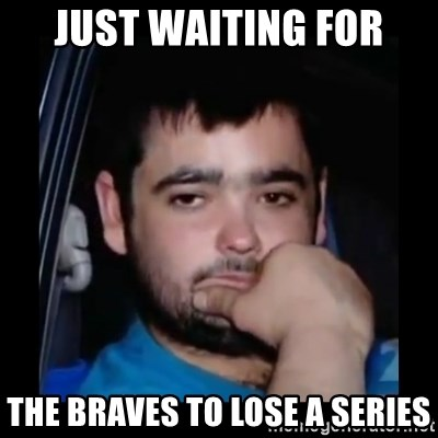 just waiting for a mate - just waiting for the braves to lose a series