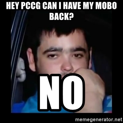 just waiting for a mate - Hey PCCG can I have my mobo back?  No