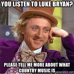 Willy Wonka - You listen to Luke BrYan?  Please tell me more about what country music is