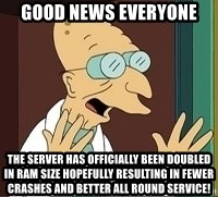 Professor Farnsworth - good news everyone The server has officially been doubled in RAM size hopefully resulting in fewer crashes and better all round service!