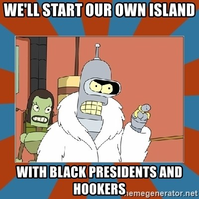 Blackjack and hookers bender - We'll start our own Island with black Presidents and hookers