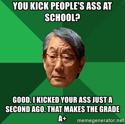 High Expectations Asian Father - You kick people's ass at school? Good. I kicked your ass just a second ago. That makes the grade A+