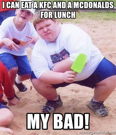 American Fat Kid - i can eat a KFC and a Mcdonalds for lunch my bad!