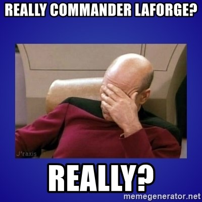 Picard facepalm  - Really commander laforGe? REally?