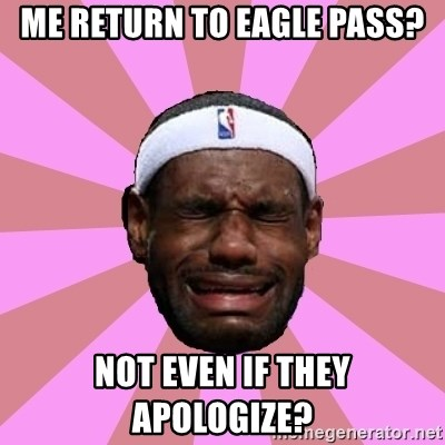 LeBron James - Me Return to Eagle Pass? not even if they apologize?