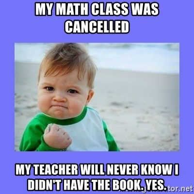 Baby fist - My math claSs was cancelled My teacher will never know I didn't have the book. YES.