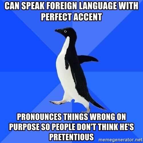 Socially Awkward Penguin - can speak foreign language with perfect accent pronounces things wrong on purpose so people don't think he's pretentious