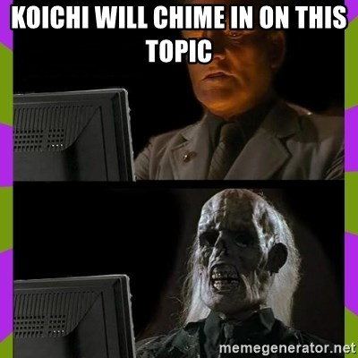 ill just wait here - Koichi will chime in on this topic
