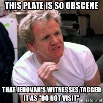 "Gordon Ramsay - this plate is so obscene that jehovah's witnesses tagged it as ""do not visit"""