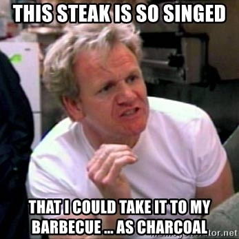 Gordon Ramsay - this steak is so singed that i could take it to my barbecue ... as charcoal