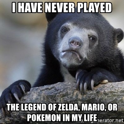 Confession Bear - i HAVE never played The legend of zelda, mario, or pokemon in my life