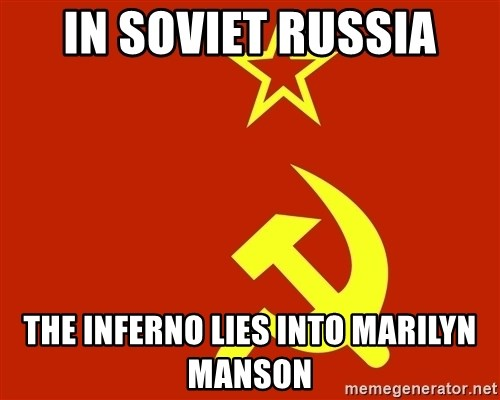 In Soviet Russia - in soviet russia the inferno lies into marilyn manson