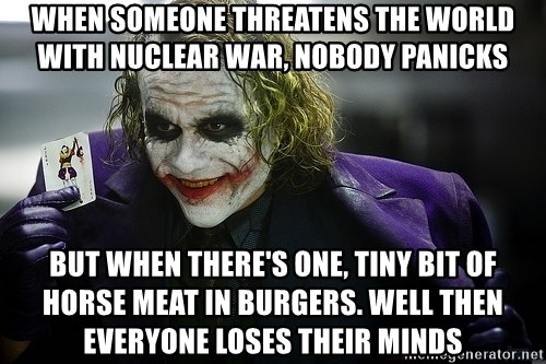 joker - when someone threatens the world with nuclear war, nobody panicks but when there's one, tiny bit of horse meat in burgers. well then everyone loses their minds