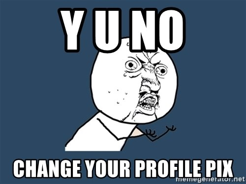 Y U No - Y U NO Change your profile pix