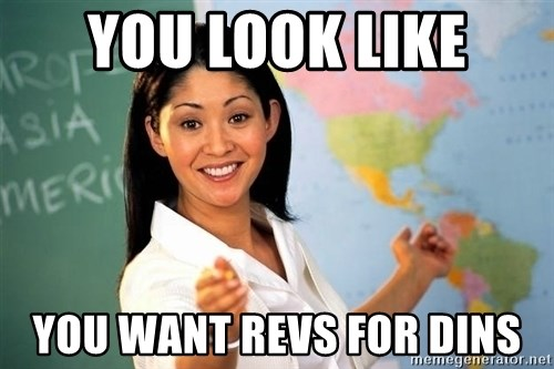 Unhelpful High School Teacher - you look like you want revs for dins