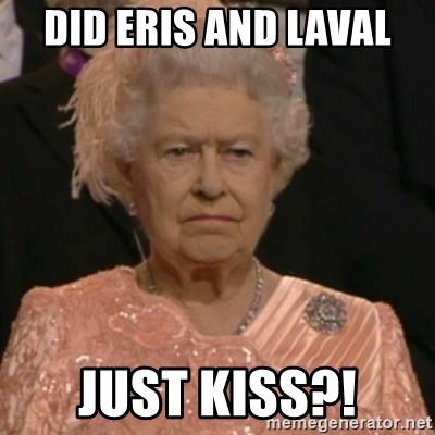 Queen Elizabeth Is Not Impressed  - did eris and laval just kiss?!