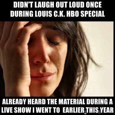 First World Problems - didn't laugh out loud once during louis c.k. hbo special already heard the material during a live show i went to  earlier this year