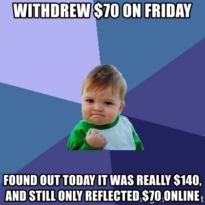 Success Kid - Withdrew $70 on friday found out today it was really $140, and still only reflected $70 online