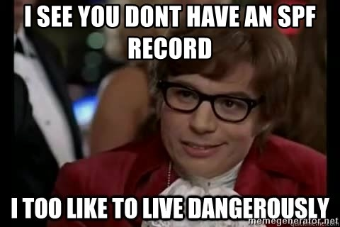 I too like to live dangerously - i see you dont have an spf record