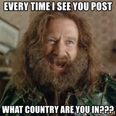 What Year - Every time I see you post WHAT COUNTRY ARE YOU IN???