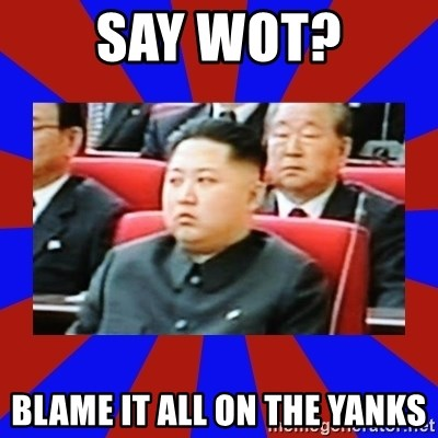 kim jong un - say wot? blame it all on the yanks