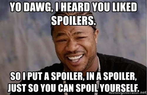 Yo Dawg - Yo dawg, I heard you liked spoilers. So I put a spoiler, in a spoiler, just so you can spoil yourself.