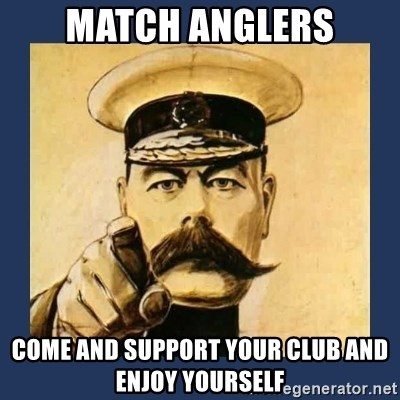 your country needs you - MATCH ANGLERS COME AND SUPPORT YOUR CLUB AND ENJOY YOURSELF