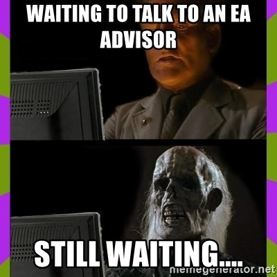 ill just wait here - Waiting to talk to an EA Advisor Still waiting....