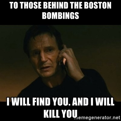 liam neeson taken - to those behind the boston bombings i will find you. and i will kill you