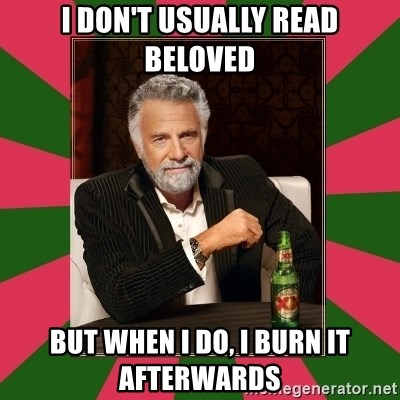 i dont usually - I don't usually read beloved but when i do, i burn it afterwards