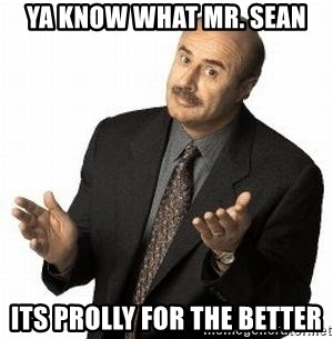 Dr. Phil - Ya know what mr. sean its prolly for the better