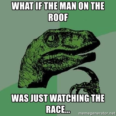Philosoraptor - What if the man on the Roof was just watching the race...