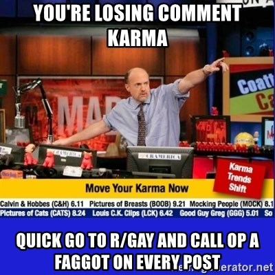 Move Your Karma - You're losing comment karma Quick go to r/gay and Call op a faggot on every post