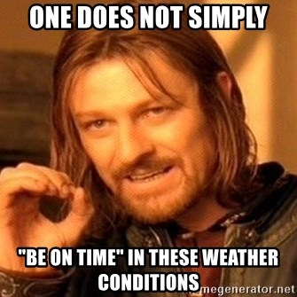 """One Does Not Simply - one does not simply """"be on time"""" in these weather conditions"""