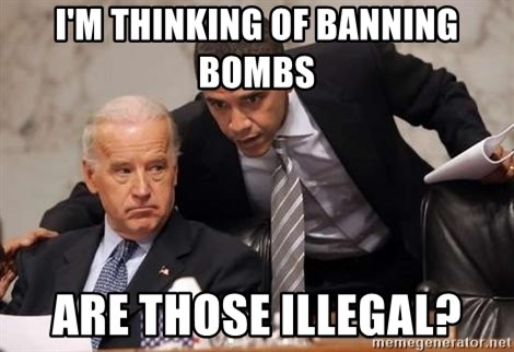 Obama Biden Concerned - I'm thinking of banning bombs Are thOse illegal?