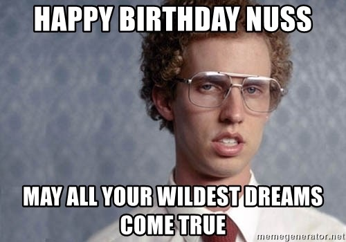 Napoleon Dynamite - Happy birthday Nuss May all your wildest dreams come true
