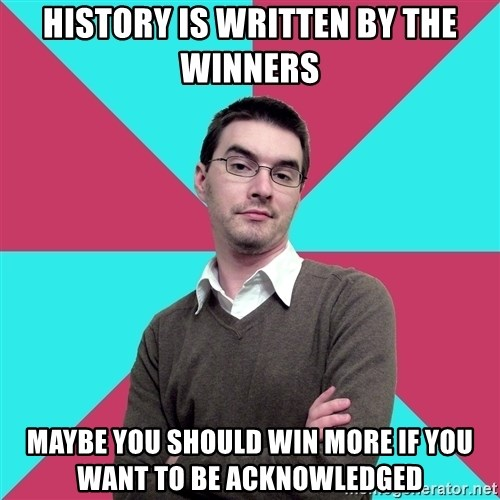 Privilege Denying Dude - history is written by the winners maybe you should win more if you want to be acknowledged