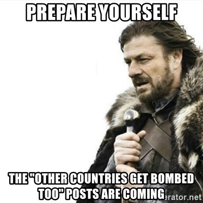 "Prepare yourself - prepare yourself the ""other countries get bombed too"" posts are coming"