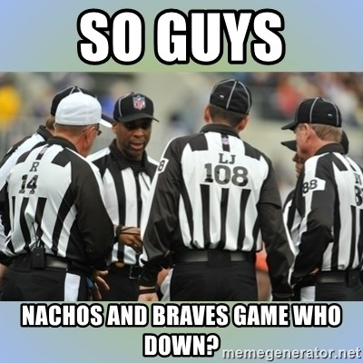NFL Ref Meeting - So guys  nachos and braves game who down?