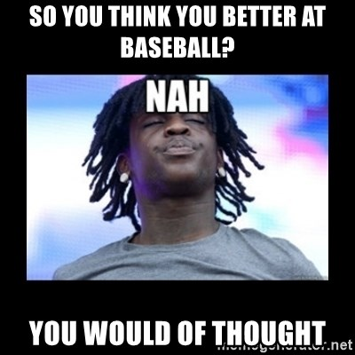 Chief Keef NAH - So you think you better at baseball? YOU WOULD OF THOUGHT