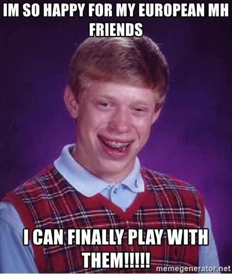Bad Luck Brian - IM SO HAPPY FOR MY EUROPEAN MH FRIENDS I CAN FINALLY PLAY WITH THEM!!!!!