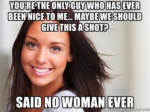 Good Girl Gina - you're the only guy who has ever been nice to me... Maybe we should give this a shot? said no woman ever