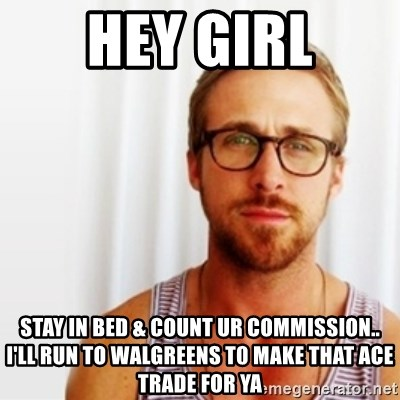 Ryan Gosling Hey  - hey girl stay in bed & count ur commission.. i'll run to walgreens t0 make that ace trade for ya