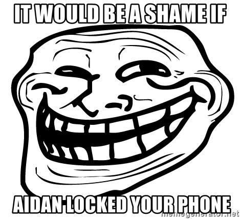 Problem Trollface - it would be a shame if  aidan locked your phone