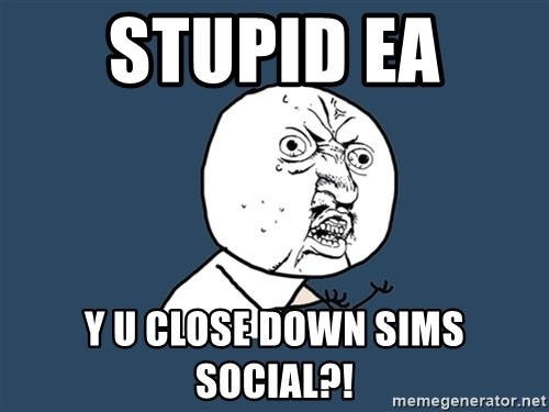 Y U No - STUPID EA  Y U CLOSE DOWN SIMS SOCIAL?!