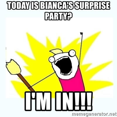 All the things - today is bianca's surprise party? i'm in!!!