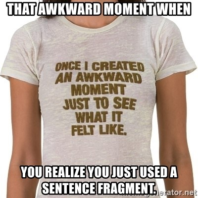 That Awkward Moment When - That awkward moment when you realize you just used a sentence fragment.