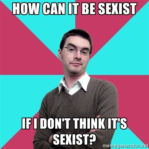 Privilege Denying Dude - HoW CAN IT BE SEXIST IF I DON'T THINK IT'S SEXIST?
